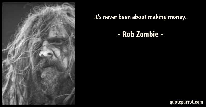 Rob Zombie Quote: It's never been about making money.