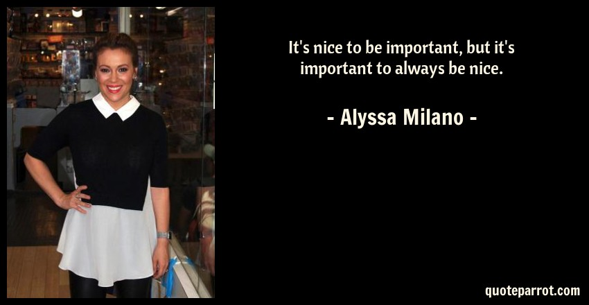 Alyssa Milano Quote: It's nice to be important, but it's important to always be nice.