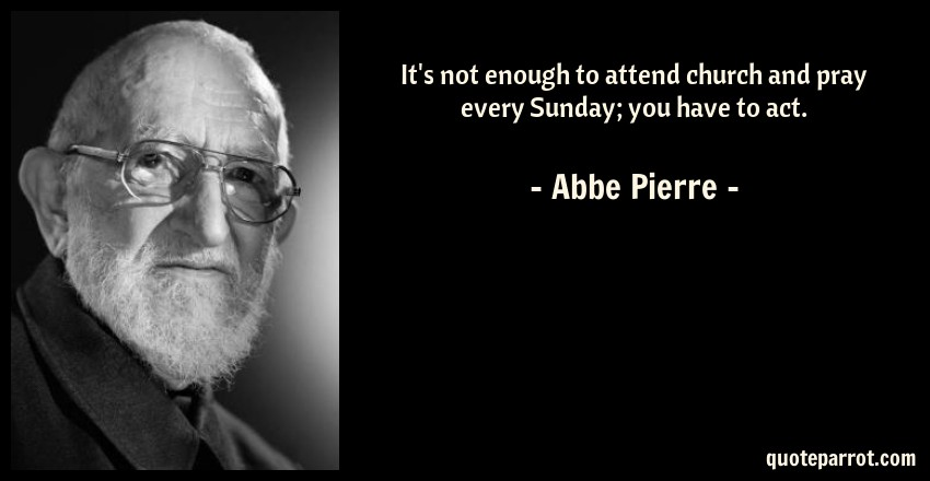 Abbe Pierre Quote: It's not enough to attend church and pray every Sunday; you have to act.
