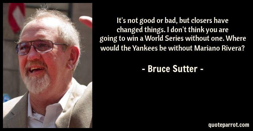 Bruce Sutter Quote: It's not good or bad, but closers have changed things. I don't think you are going to win a World Series without one. Where would the Yankees be without Mariano Rivera?
