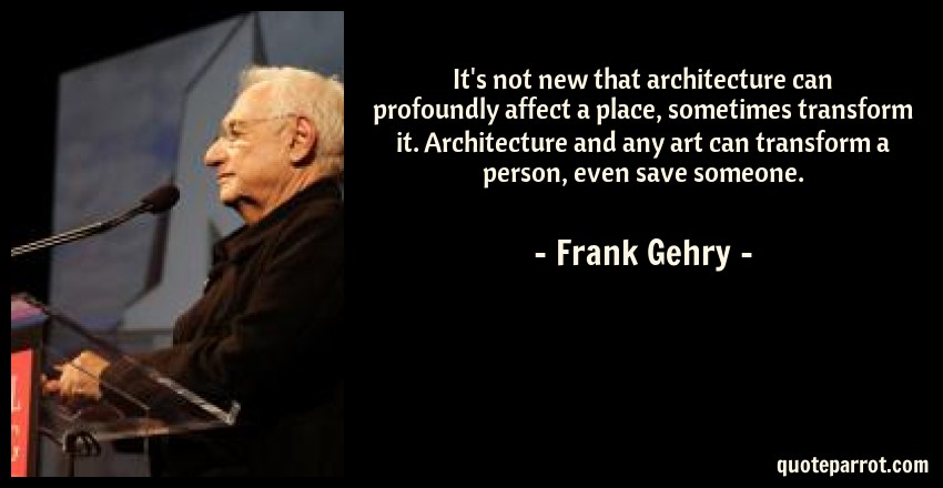 Frank Gehry Quote: It's not new that architecture can profoundly affect a place, sometimes transform it. Architecture and any art can transform a person, even save someone.