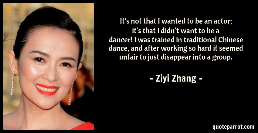 Ziyi Zhang Quote: It's not that I wanted to be an actor; it's that I didn't want to be a dancer! I was trained in traditional Chinese dance, and after working so hard it seemed unfair to just disappear into a group.