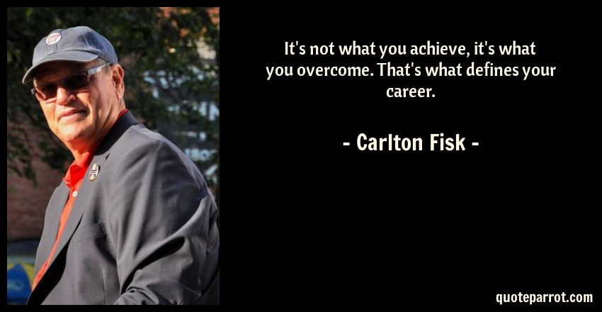 Carlton Fisk Quote: It's not what you achieve, it's what you overcome. That's what defines your career.
