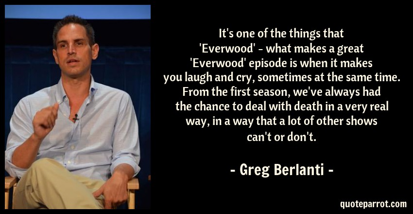 Greg Berlanti Quote: It's one of the things that 'Everwood' - what makes a great 'Everwood' episode is when it makes you laugh and cry, sometimes at the same time. From the first season, we've always had the chance to deal with death in a very real way, in a way that a lot of other shows can't or don't.