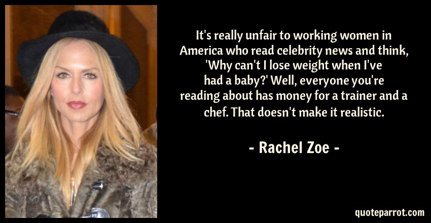 Rachel Zoe Quote: It's really unfair to working women in America who read celebrity news and think, 'Why can't I lose weight when I've had a baby?' Well, everyone you're reading about has money for a trainer and a chef. That doesn't make it realistic.
