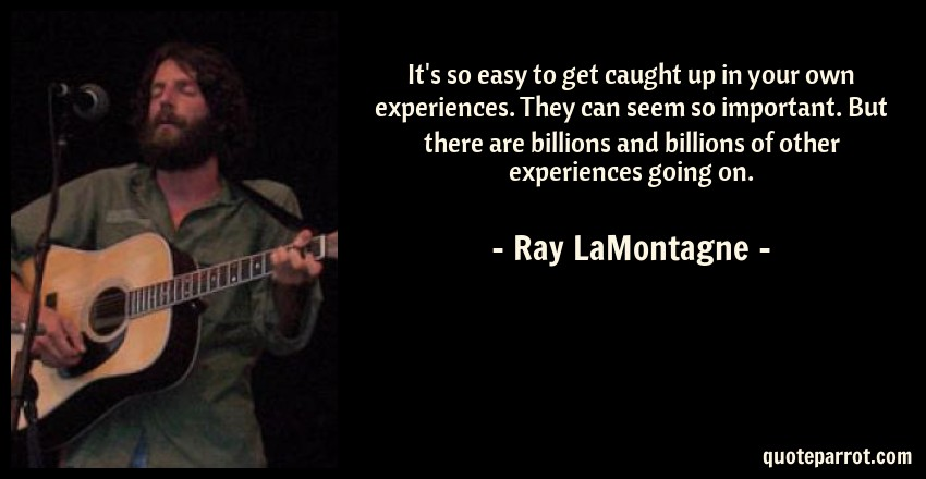 Ray LaMontagne Quote: It's so easy to get caught up in your own experiences. They can seem so important. But there are billions and billions of other experiences going on.