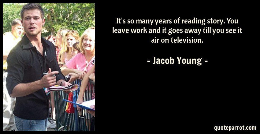 Jacob Young Quote: It's so many years of reading story. You leave work and it goes away till you see it air on television.