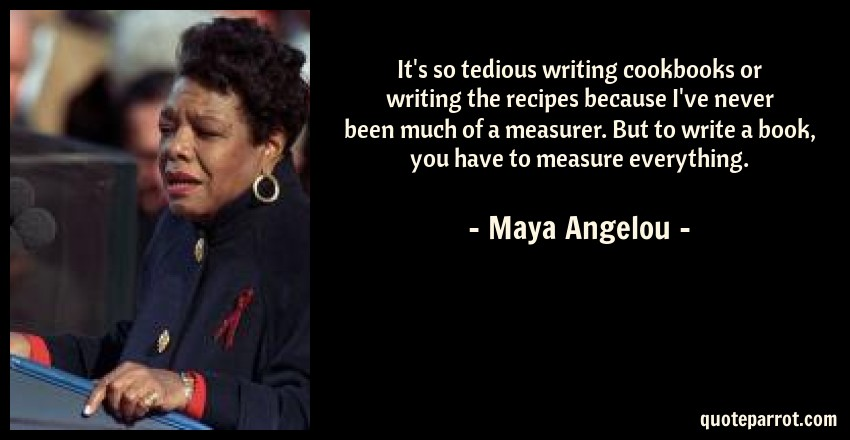 Maya Angelou Quote: It's so tedious writing cookbooks or writing the recipes because I've never been much of a measurer. But to write a book, you have to measure everything.