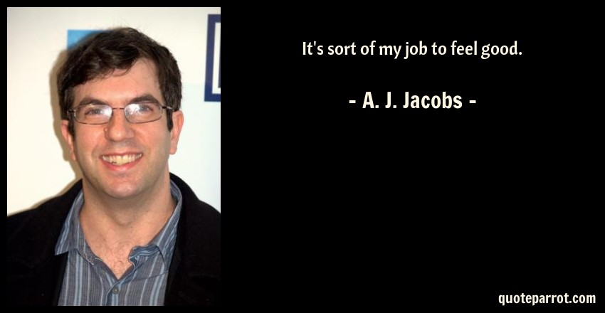 A. J. Jacobs Quote: It's sort of my job to feel good.