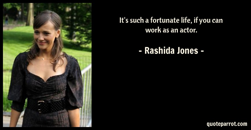 Rashida Jones Quote: It's such a fortunate life, if you can work as an actor.