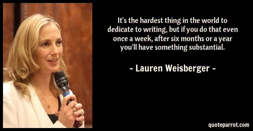 Lauren Weisberger Quote: It's the hardest thing in the world to dedicate to writing, but if you do that even once a week, after six months or a year you'll have something substantial.