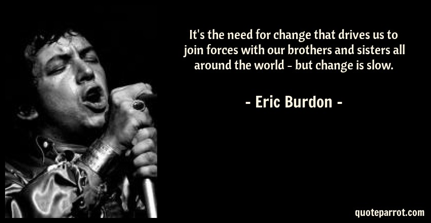 Eric Burdon Quote: It's the need for change that drives us to join forces with our brothers and sisters all around the world - but change is slow.