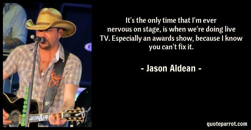 Jason Aldean Quote: It's the only time that I'm ever nervous on stage, is when we're doing live TV. Especially an awards show, because I know you can't fix it.
