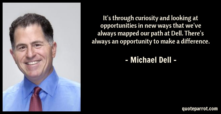 Michael Dell Quote: It's through curiosity and looking at opportunities in new ways that we've always mapped our path at Dell. There's always an opportunity to make a difference.