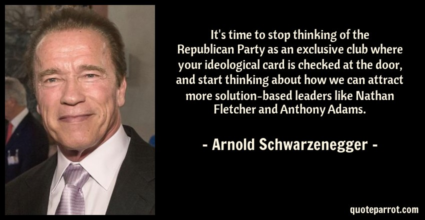 Arnold Schwarzenegger Quote: It's time to stop thinking of the Republican Party as an exclusive club where your ideological card is checked at the door, and start thinking about how we can attract more solution-based leaders like Nathan Fletcher and Anthony Adams.