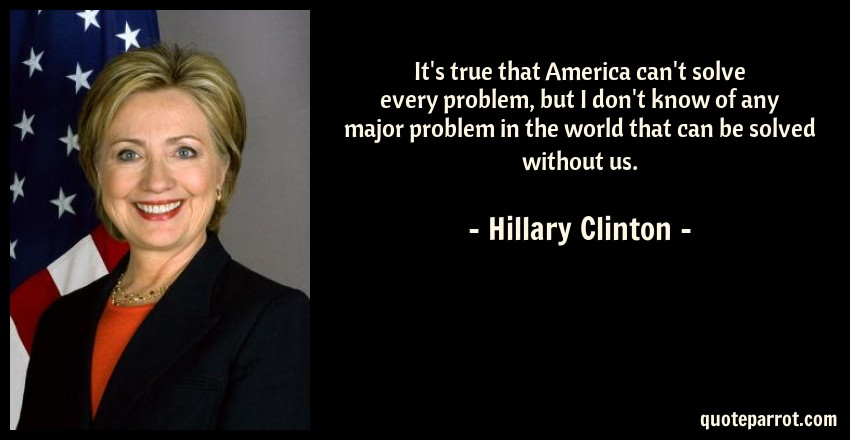 Hillary Clinton Quote: It's true that America can't solve every problem, but I don't know of any major problem in the world that can be solved without us.