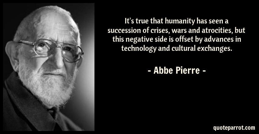 Abbe Pierre Quote: It's true that humanity has seen a succession of crises, wars and atrocities, but this negative side is offset by advances in technology and cultural exchanges.