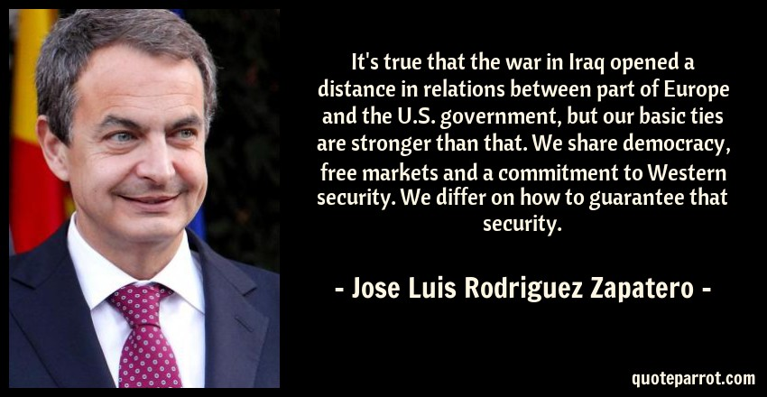 Jose Luis Rodriguez Zapatero Quote: It's true that the war in Iraq opened a distance in relations between part of Europe and the U.S. government, but our basic ties are stronger than that. We share democracy, free markets and a commitment to Western security. We differ on how to guarantee that security.