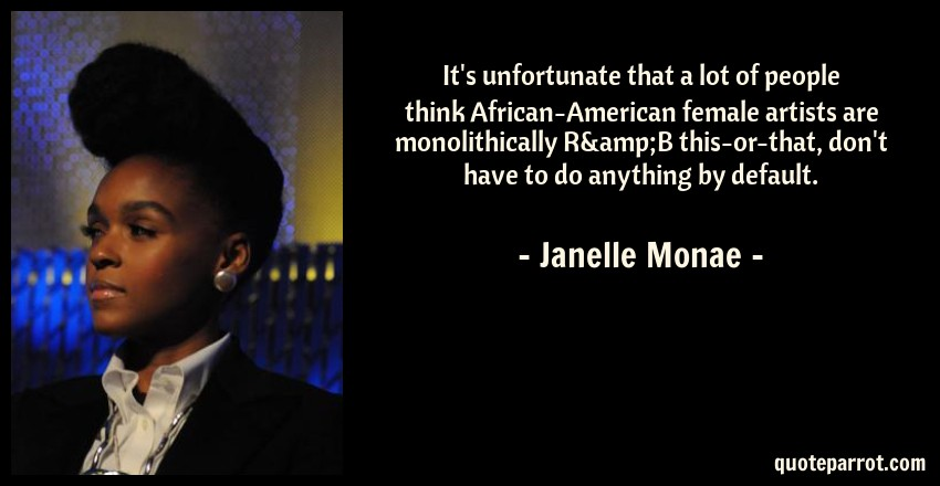 Janelle Monae Quote: It's unfortunate that a lot of people think African-American female artists are monolithically R&B this-or-that, don't have to do anything by default.
