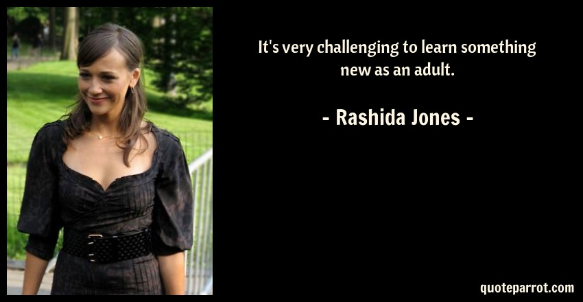 Rashida Jones Quote: It's very challenging to learn something new as an adult.