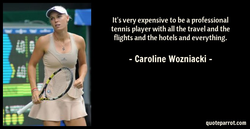 Caroline Wozniacki Quote: It's very expensive to be a professional tennis player with all the travel and the flights and the hotels and everything.