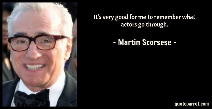Martin Scorsese Quote: It's very good for me to remember what actors go through.