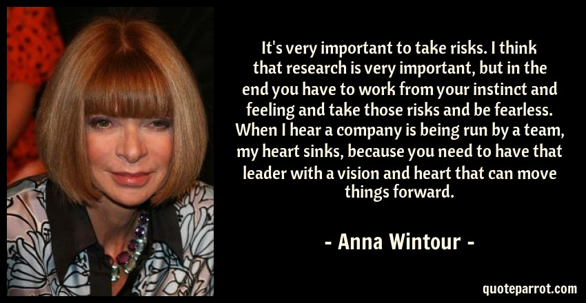 Anna Wintour Quote: It's very important to take risks. I think that research is very important, but in the end you have to work from your instinct and feeling and take those risks and be fearless. When I hear a company is being run by a team, my heart sinks, because you need to have that leader with a vision and heart that can move things forward.