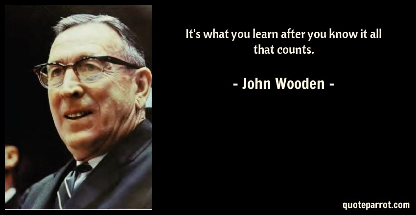 John Wooden Quote: It's what you learn after you know it all that counts.