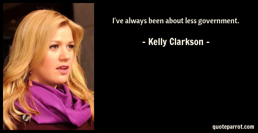 Kelly Clarkson Quote: I've always been about less government.