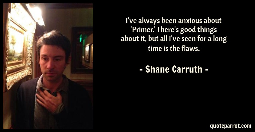 Shane Carruth Quote: I've always been anxious about 'Primer.' There's good things about it, but all I've seen for a long time is the flaws.