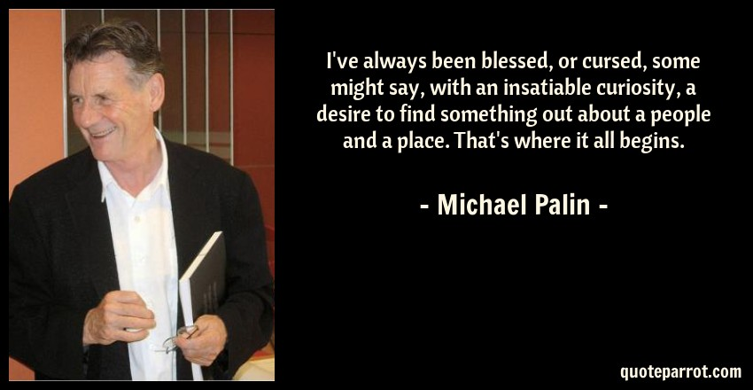 Michael Palin Quote: I've always been blessed, or cursed, some might say, with an insatiable curiosity, a desire to find something out about a people and a place. That's where it all begins.