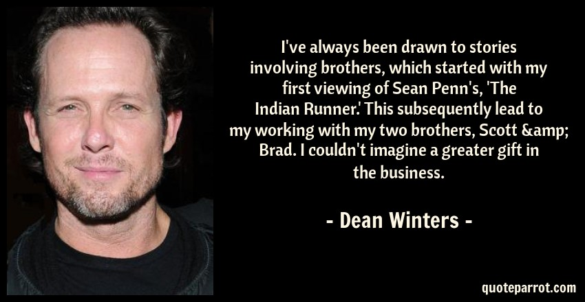 Dean Winters Quote: I've always been drawn to stories involving brothers, which started with my first viewing of Sean Penn's, 'The Indian Runner.' This subsequently lead to my working with my two brothers, Scott & Brad. I couldn't imagine a greater gift in the business.