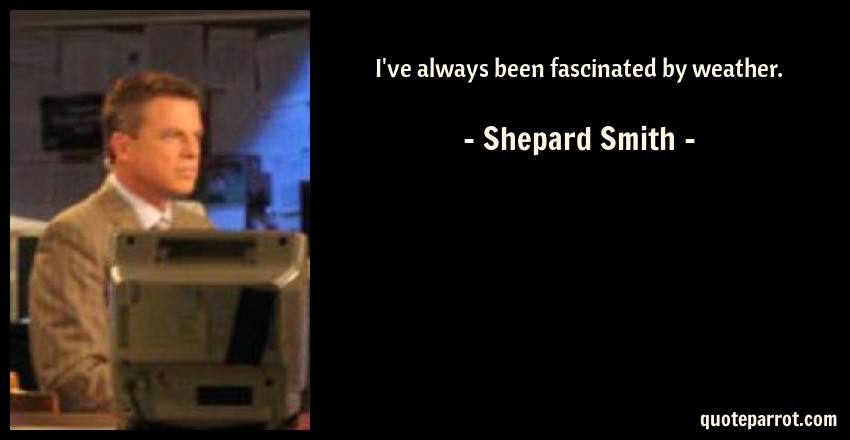 Shepard Smith Quote: I've always been fascinated by weather.
