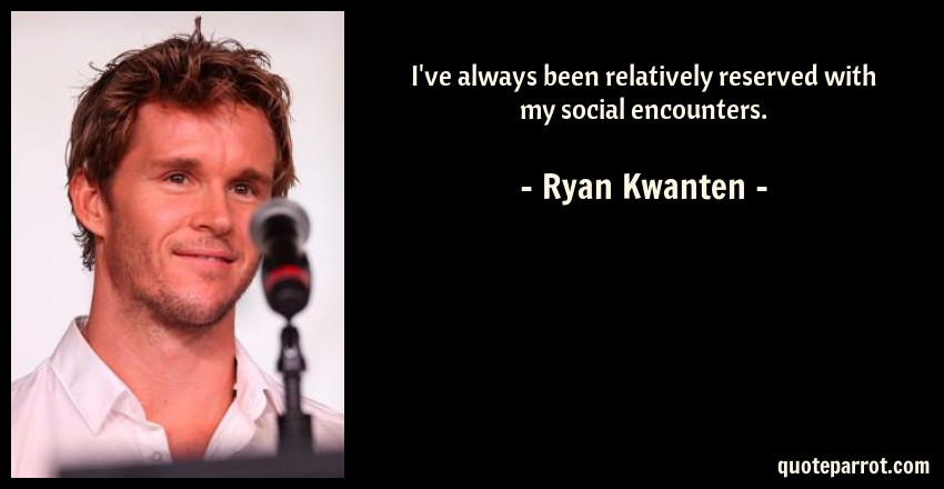 Ryan Kwanten Quote: I've always been relatively reserved with my social encounters.