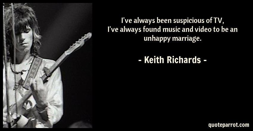 Keith Richards Quote: I've always been suspicious of TV, I've always found music and video to be an unhappy marriage.