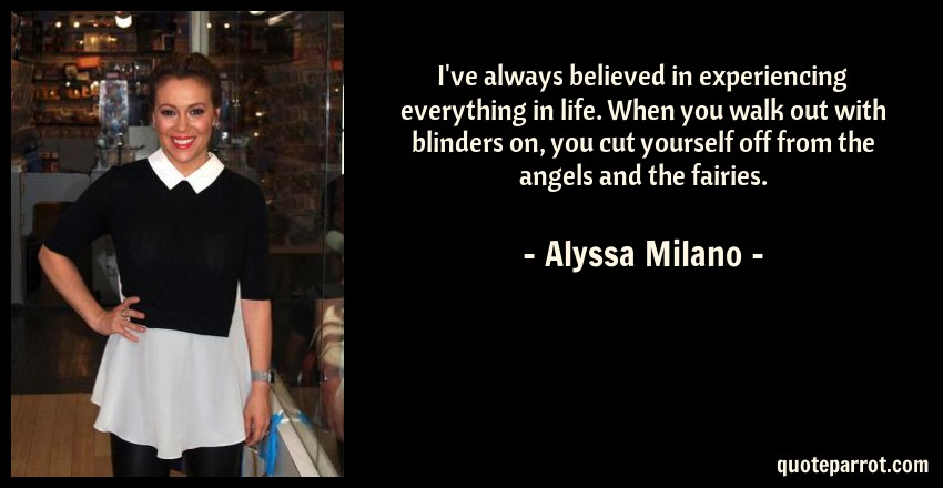 Alyssa Milano Quote: I've always believed in experiencing everything in life. When you walk out with blinders on, you cut yourself off from the angels and the fairies.