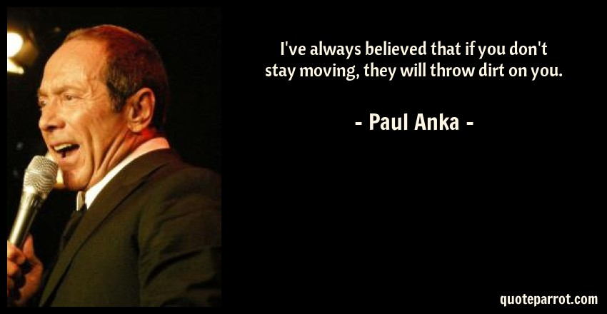 Paul Anka Quote: I've always believed that if you don't stay moving, they will throw dirt on you.
