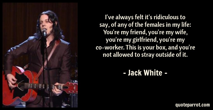 Jack White Quote: I've always felt it's ridiculous to say, of any of the females in my life: You're my friend, you're my wife, you're my girlfriend, you're my co-worker. This is your box, and you're not allowed to stray outside of it.