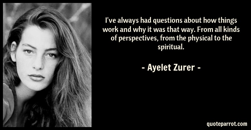 Ayelet Zurer Quote: I've always had questions about how things work and why it was that way. From all kinds of perspectives, from the physical to the spiritual.
