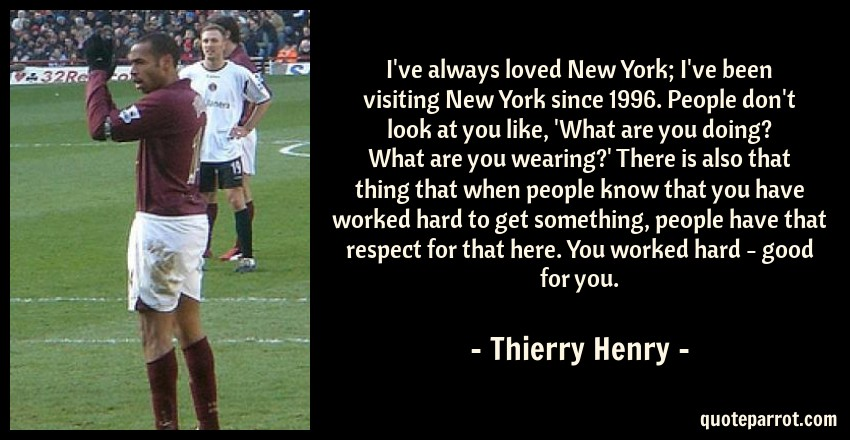 Thierry Henry Quote: I've always loved New York; I've been visiting New York since 1996. People don't look at you like, 'What are you doing? What are you wearing?' There is also that thing that when people know that you have worked hard to get something, people have that respect for that here. You worked hard - good for you.