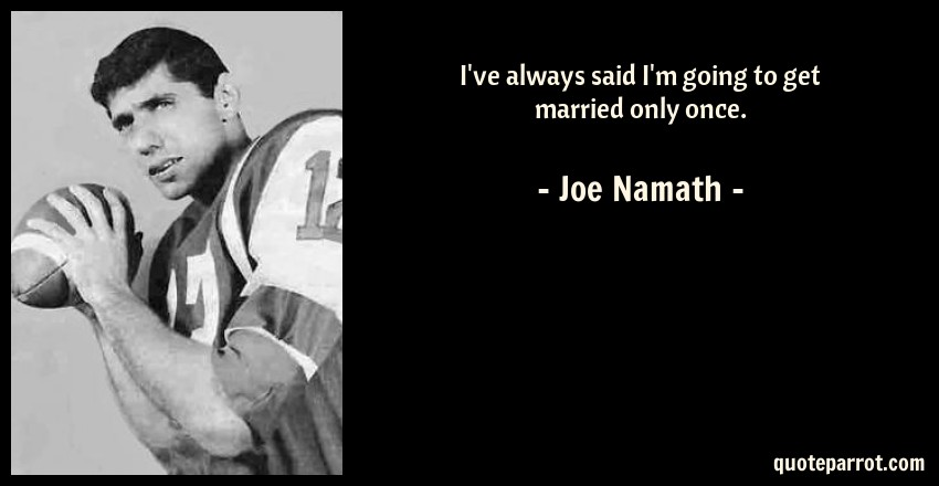 Joe Namath Quote: I've always said I'm going to get married only once.