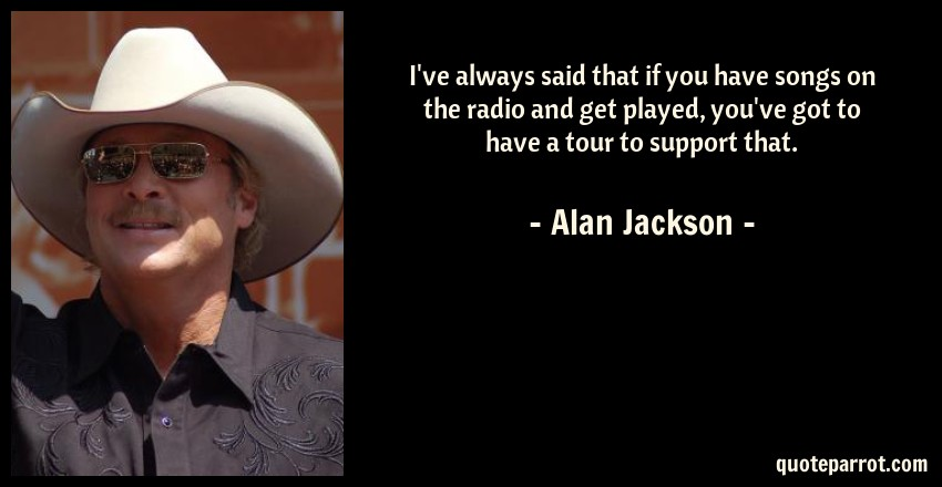 Alan Jackson Quote: I've always said that if you have songs on the radio and get played, you've got to have a tour to support that.