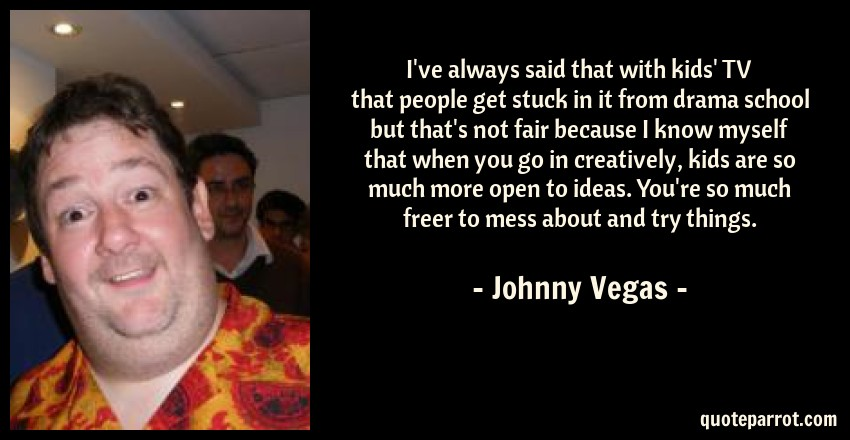 Johnny Vegas Quote: I've always said that with kids' TV that people get stuck in it from drama school but that's not fair because I know myself that when you go in creatively, kids are so much more open to ideas. You're so much freer to mess about and try things.