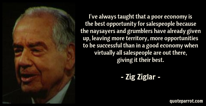 Zig Ziglar Quote: I've always taught that a poor economy is the best opportunity for salespeople because the naysayers and grumblers have already given up, leaving more territory, more opportunities to be successful than in a good economy when virtually all salespeople are out there, giving it their best.