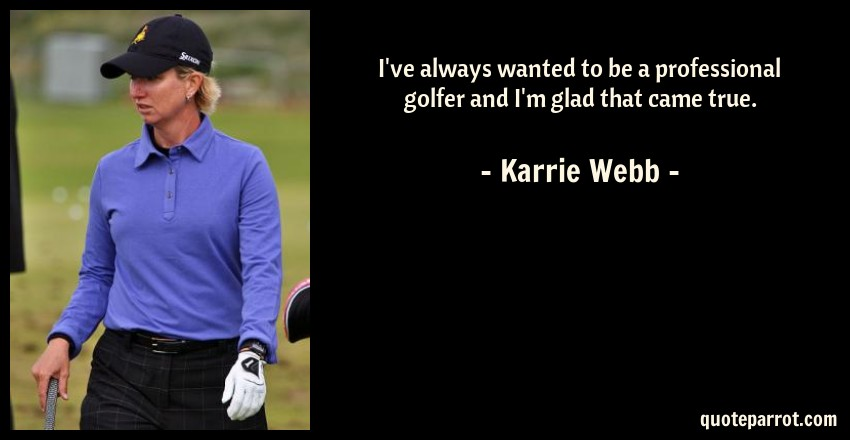 Karrie Webb Quote: I've always wanted to be a professional golfer and I'm glad that came true.