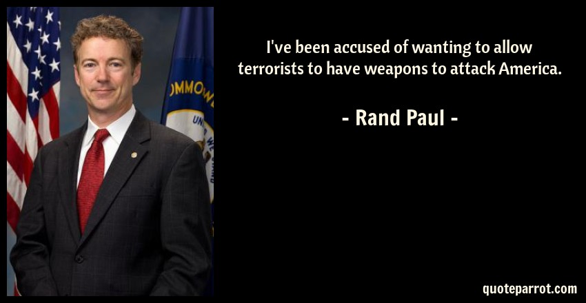 Rand Paul Quote: I've been accused of wanting to allow terrorists to have weapons to attack America.