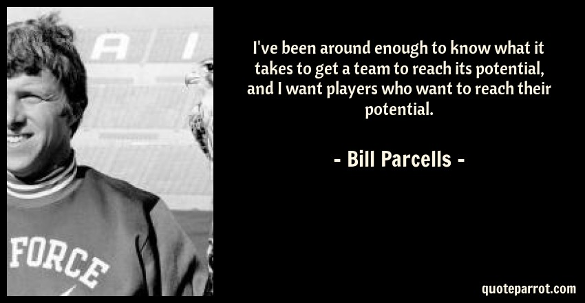 Bill Parcells Quote: I've been around enough to know what it takes to get a team to reach its potential, and I want players who want to reach their potential.