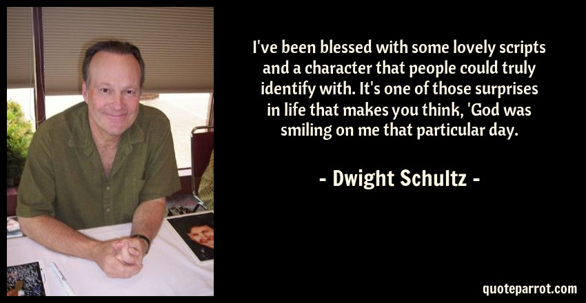 Dwight Schultz Quote: I've been blessed with some lovely scripts and a character that people could truly identify with. It's one of those surprises in life that makes you think, 'God was smiling on me that particular day.