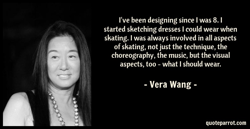 Vera Wang Quote: I've been designing since I was 8. I started sketching dresses I could wear when skating. I was always involved in all aspects of skating, not just the technique, the choreography, the music, but the visual aspects, too - what I should wear.