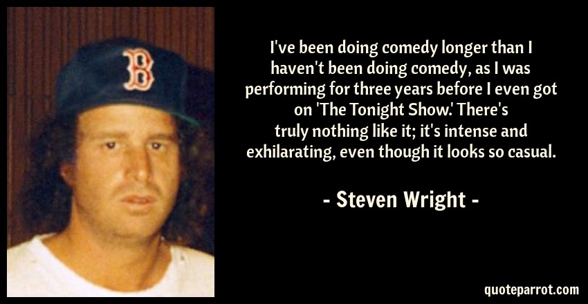Steven Wright Quote: I've been doing comedy longer than I haven't been doing comedy, as I was performing for three years before I even got on 'The Tonight Show.' There's truly nothing like it; it's intense and exhilarating, even though it looks so casual.